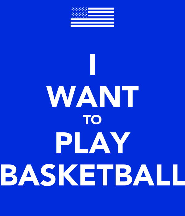 I WANT TO PLAY BASKETBALL