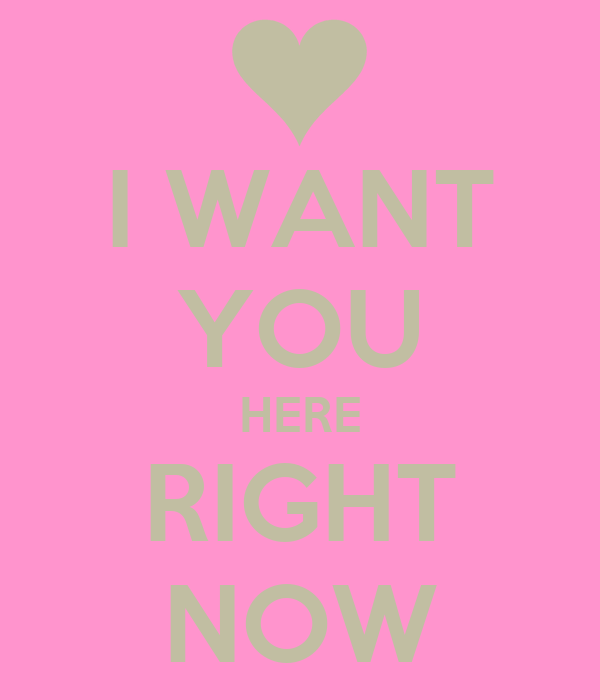 I Want To Cuddle With You Quotes: I WANT YOU HERE RIGHT NOW Poster