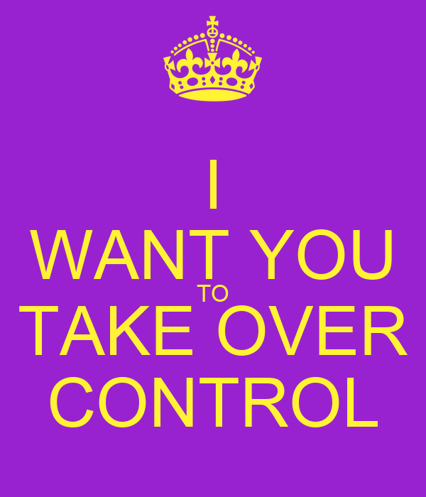I WANT YOU TO TAKE OVER CONTROL
