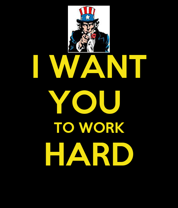 I WANT YOU  TO WORK HARD