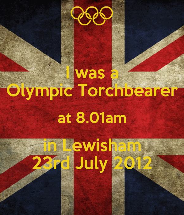 I was a Olympic Torchbearer at 8.01am in Lewisham 23rd July 2012