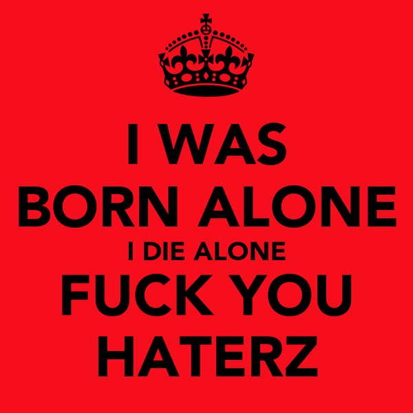I WAS BORN ALONE I DIE ALONE FUCK YOU HATERZ