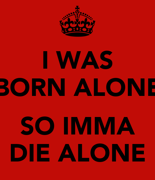 I WAS BORN ALONE  SO IMMA DIE ALONE