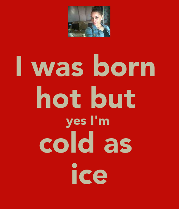 I was born  hot but  yes I'm  cold as  ice