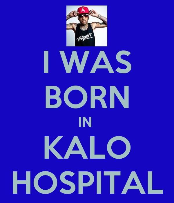 I WAS BORN IN  KALO HOSPITAL