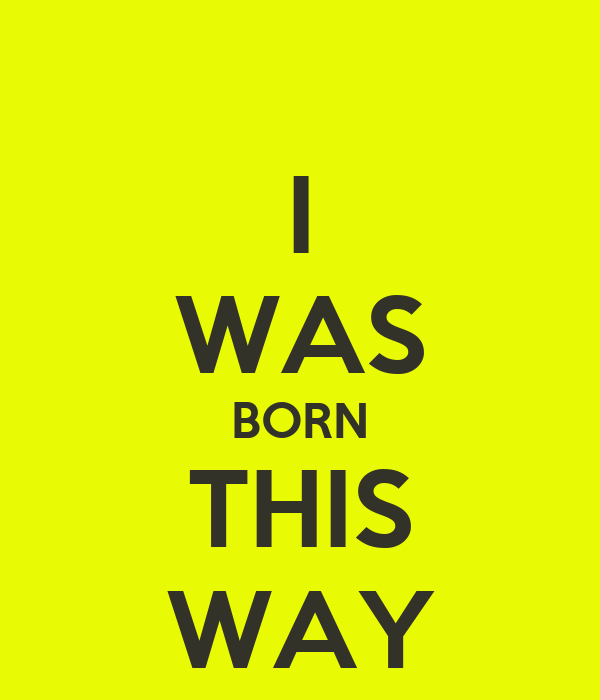 I WAS BORN THIS WAY
