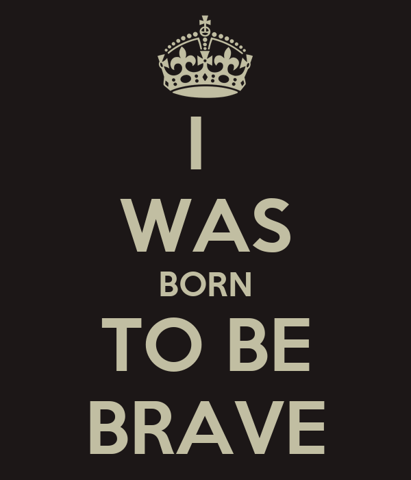 I  WAS BORN TO BE BRAVE