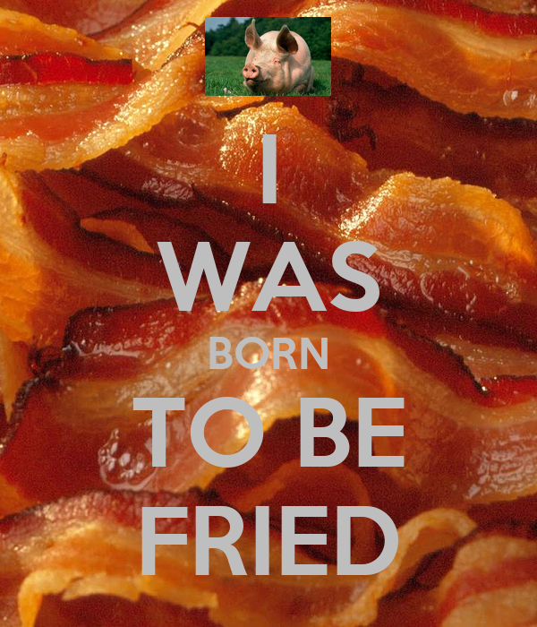 I WAS BORN TO BE FRIED
