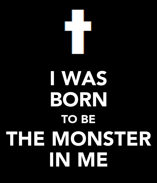 I WAS BORN TO BE THE MONSTER IN ME
