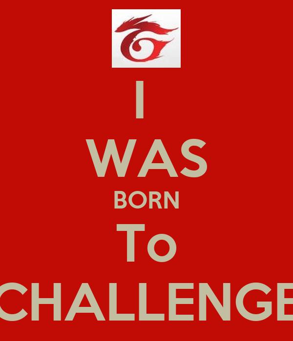 I  WAS BORN To CHALLENGE