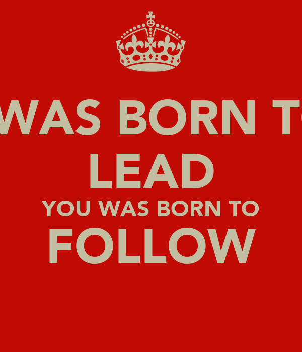 I WAS BORN TO LEAD YOU WAS BORN TO FOLLOW