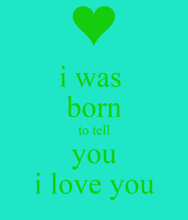 i was  born to tell you i love you
