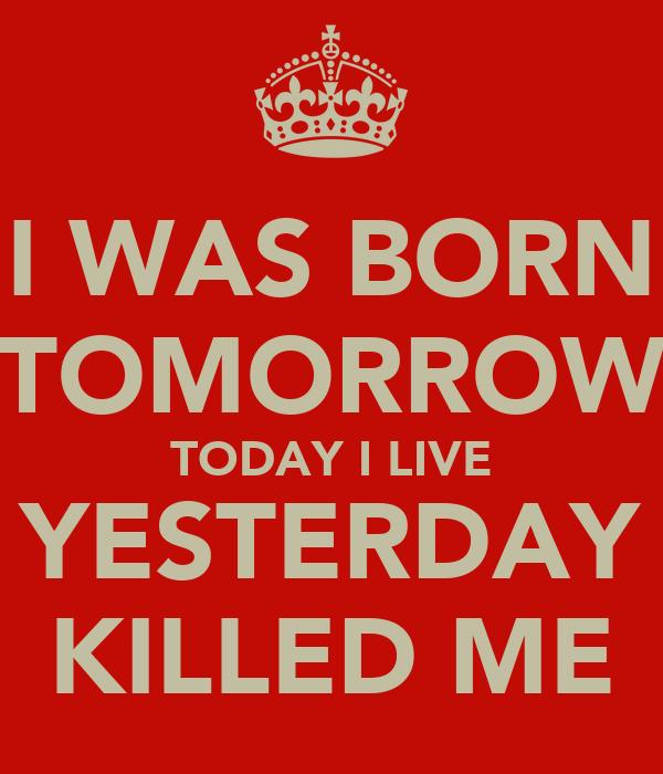 I WAS BORN TOMORROW TODAY I LIVE YESTERDAY KILLED ME