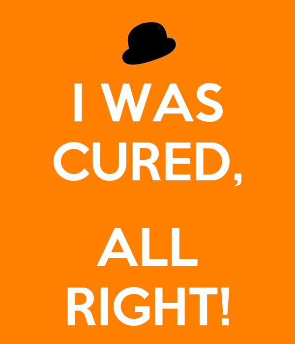 I WAS CURED,  ALL RIGHT!