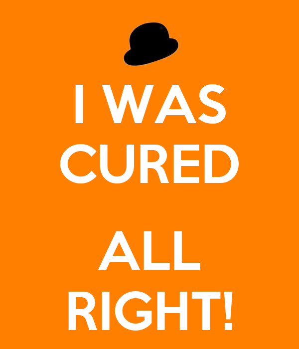I WAS CURED  ALL RIGHT!