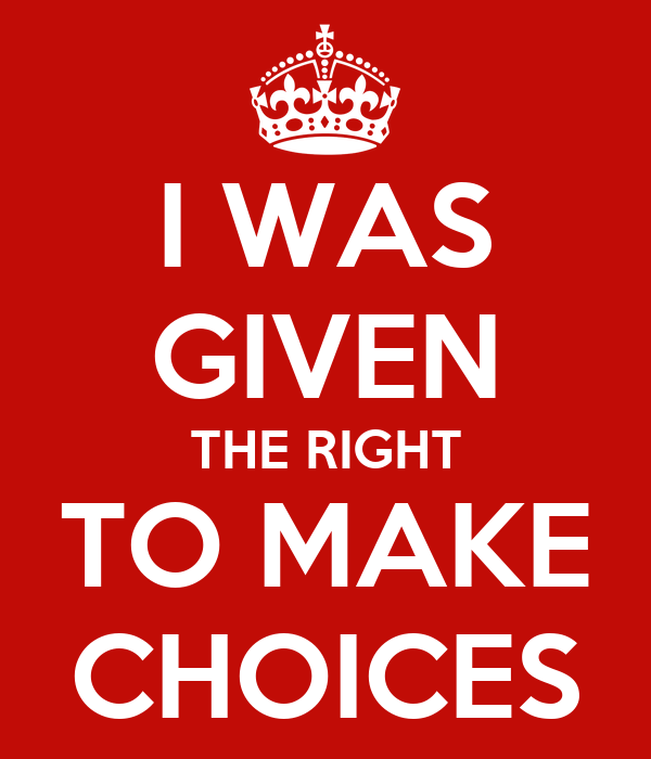 I WAS GIVEN THE RIGHT TO MAKE CHOICES