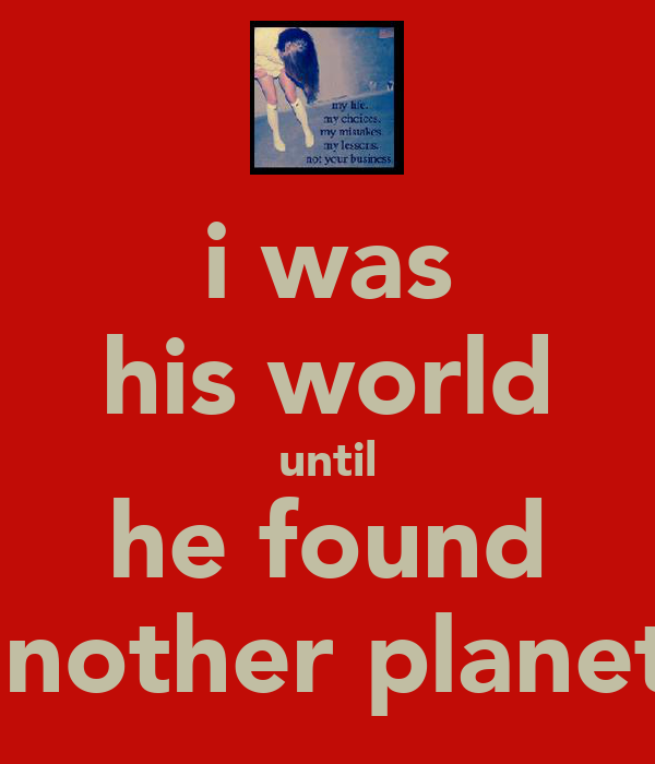 i was his world until he found another planet