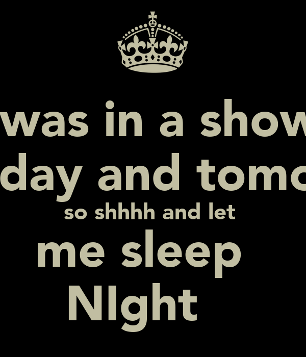 I was in a show  today and tomoz  so shhhh and let  me sleep   NIght
