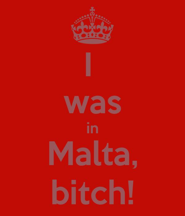 I  was in Malta, bitch!