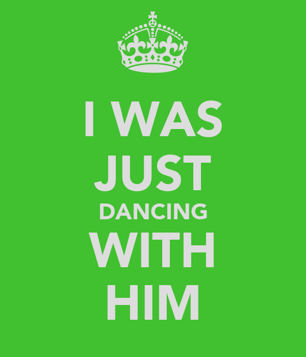 I WAS JUST DANCING WITH HIM