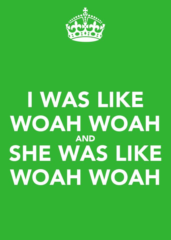 I WAS LIKE WOAH WOAH AND SHE WAS LIKE WOAH WOAH