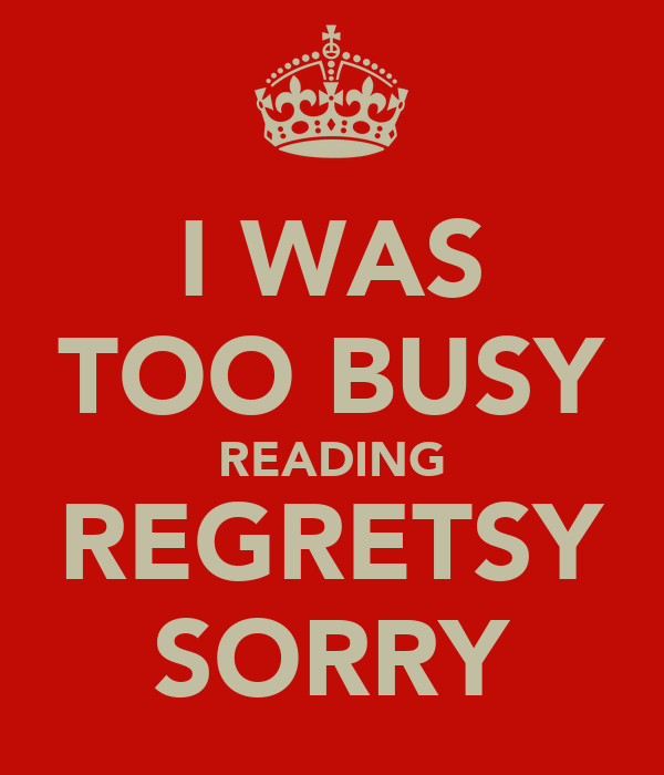 I WAS TOO BUSY READING REGRETSY SORRY