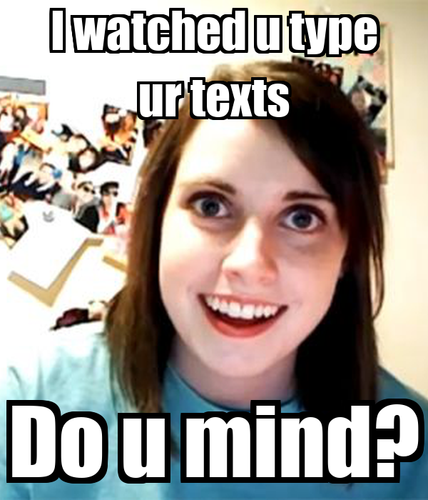 I watched u type ur texts Do u mind?