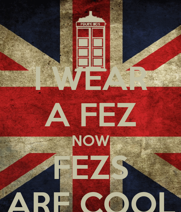 I WEAR A FEZ NOW FEZS ARE COOL