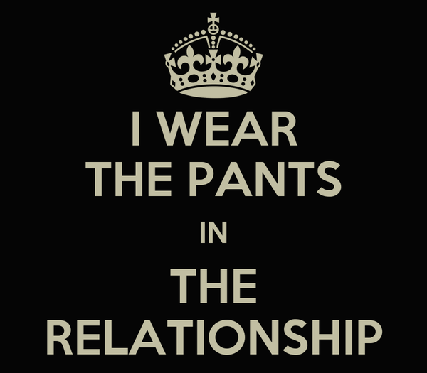 I WEAR THE PANTS IN THE RELATIONSHIP