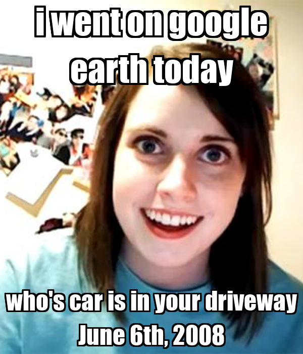 i went on google earth today who's car is in your driveway June 6th, 2008