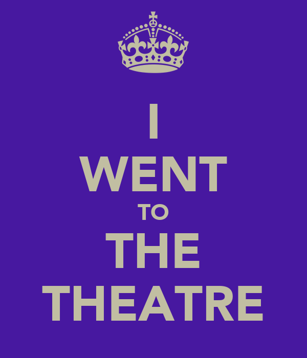 I WENT TO THE THEATRE