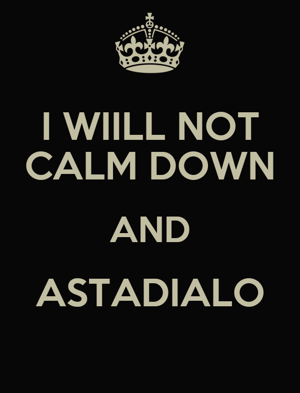 I WIILL NOT CALM DOWN AND ASTADIALO