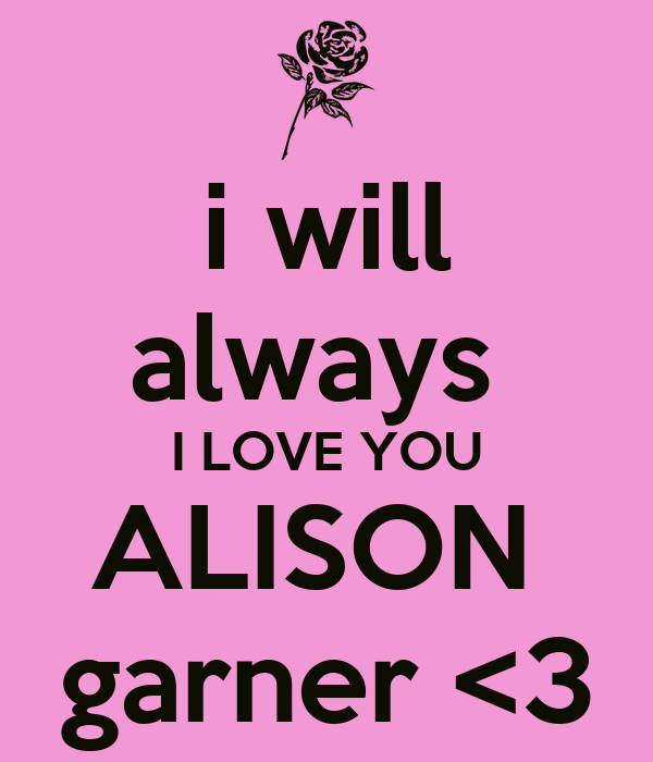i will always  I LOVE YOU ALISON  garner <3