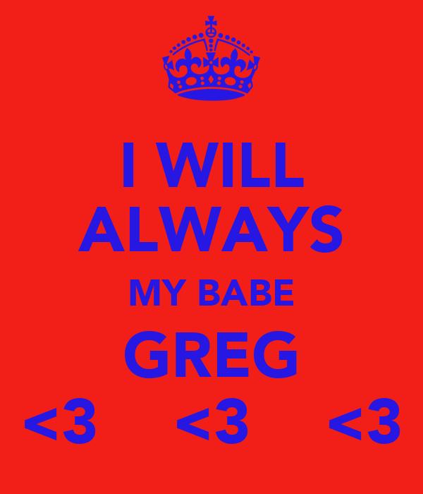 I WILL ALWAYS MY BABE GREG <3    <3    <3