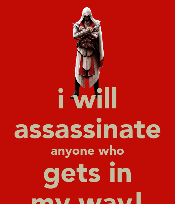 i will assassinate anyone who gets in my way!