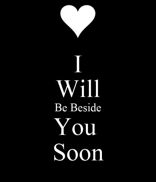 I Will Be Beside You  Soon
