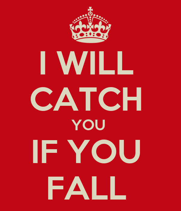 I WILL  CATCH  YOU  IF YOU  FALL