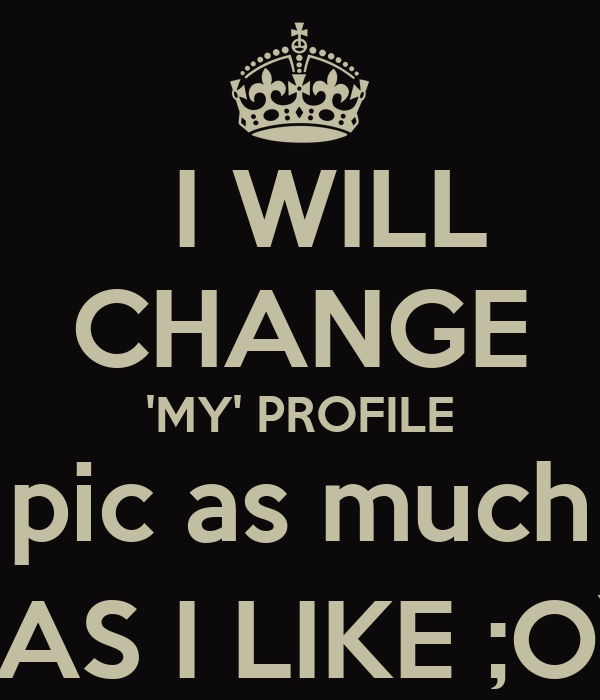 I WILL  CHANGE 'MY' PROFILE  pic as much   AS I LIKE ;O)