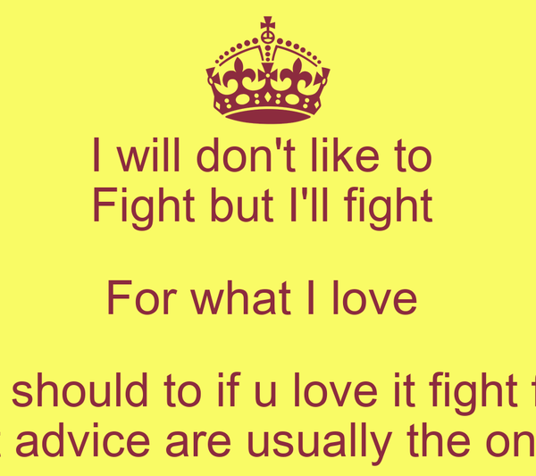 I will don't like to  Fight but I'll fight  For what I love  You should to if u love it fight for it People that give the best advice are usually the ones with the problem ~Kui
