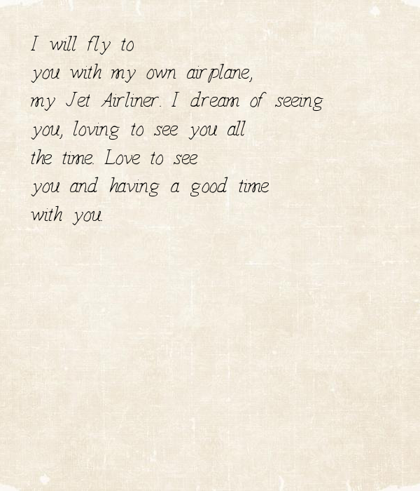 I will fly to you with my own airplane, my Jet Airliner. I dream of seeing you, loving to see you all the time. Love to see you and having a good time with you.