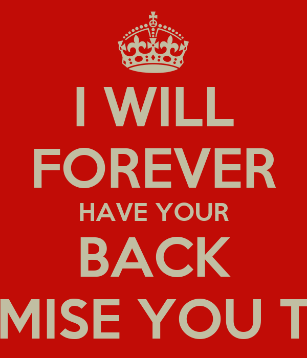 I WILL FOREVER HAVE YOUR BACK PROMISE YOU THAT