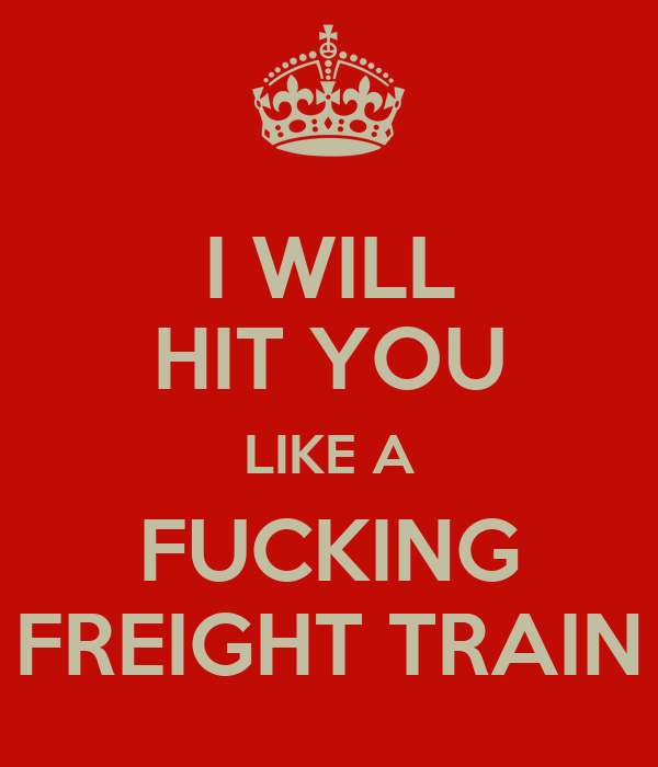 I WILL HIT YOU LIKE A FUCKING FREIGHT TRAIN