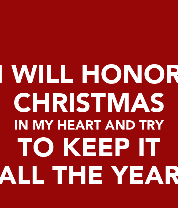 I WILL HONOR CHRISTMAS IN MY HEART AND TRY TO KEEP IT ALL THE YEAR