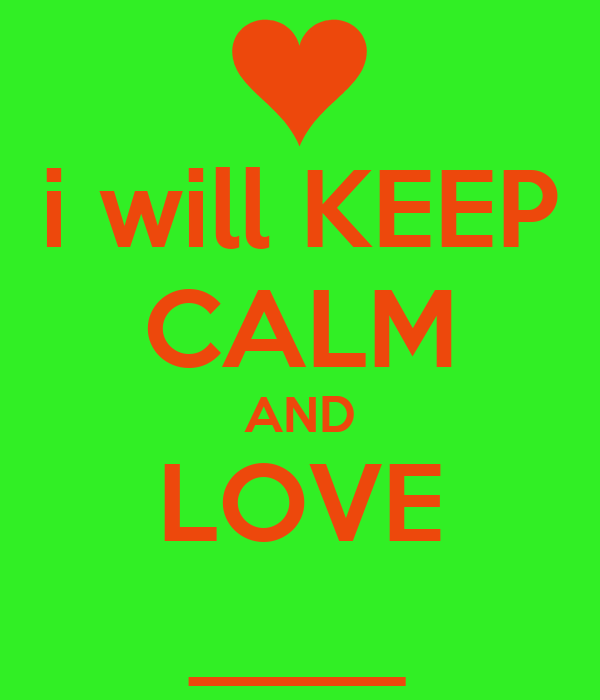 i will KEEP CALM AND LOVE ____