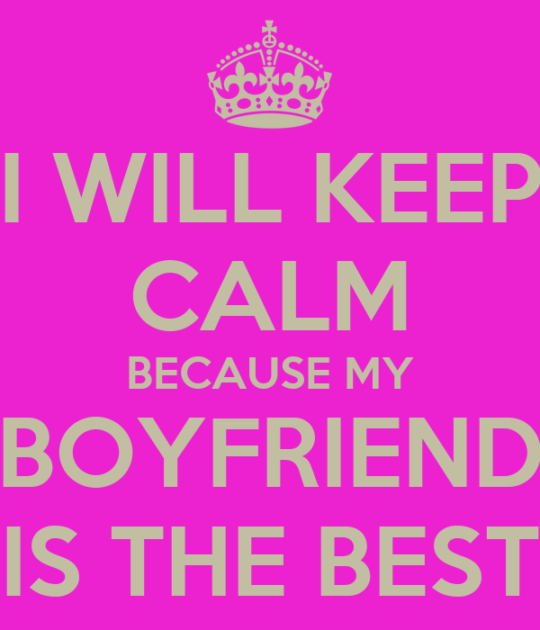 I WILL KEEP CALM BECAUSE MY BOYFRIEND IS THE BEST