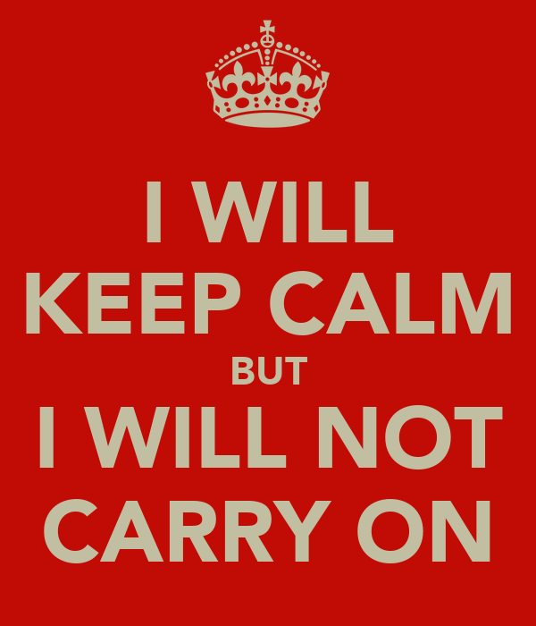 I WILL KEEP CALM BUT I WILL NOT CARRY ON