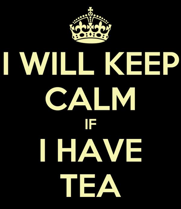 I WILL KEEP CALM IF I HAVE TEA