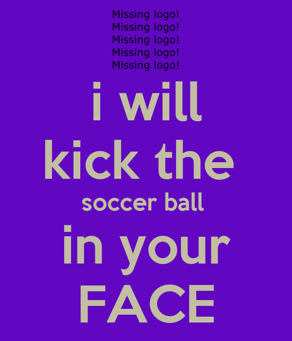 i will kick the  soccer ball  in your FACE