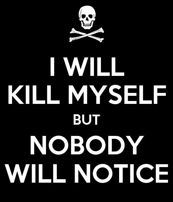 I WILL KILL MYSELF BUT NOBODY WILL NOTICE
