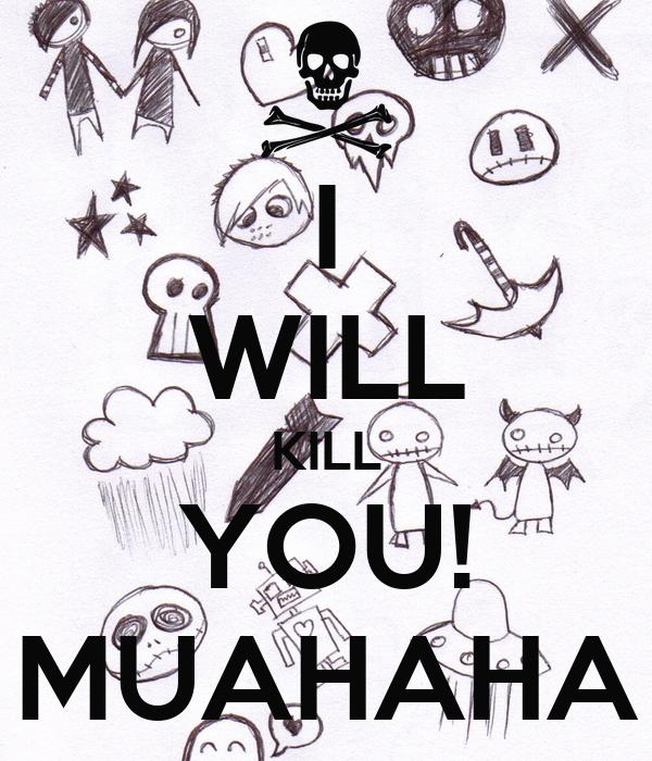 I WILL KILL YOU! MUAHAHA